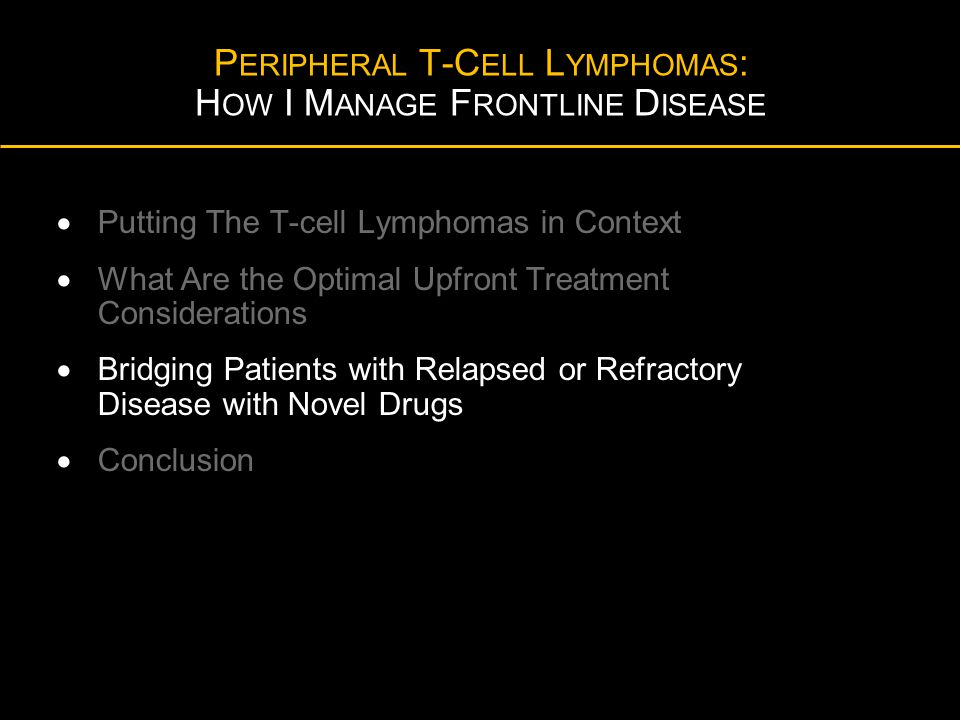 P ERIPHERAL T-C ELL L YMPHOMAS : H OW I M ANAGE F RONTLINE D ISEASE  Putting The T-cell Lymphomas in Context  What Are the Optimal Upfront Treatment