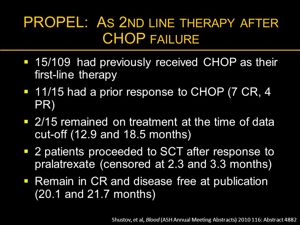 PROPEL: A S 2 ND LINE THERAPY AFTER CHOP FAILURE  15/109 had previously received CHOP as their first-line therapy  11/15 had a prior response to CHO