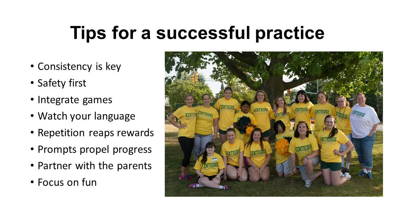 Tips for a successful practice Consistency is key Safety first Integrate games Watch your language Repetition reaps rewards Prompts propel progress Partner with the parents Focus on fun