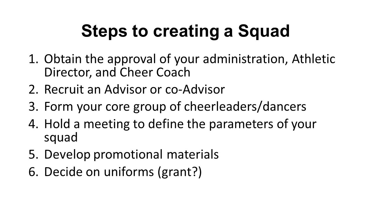 Steps to creating a Squad 1.Obtain the approval of your administration, Athletic Director, and Cheer Coach 2.Recruit an Advisor or co-Advisor 3.Form your core group of cheerleaders/dancers 4.Hold a meeting to define the parameters of your squad 5.Develop promotional materials 6.Decide on uniforms (grant?)