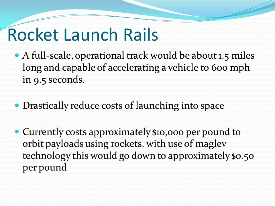 Rocket Launch Rails A full-scale, operational track would be about 1.5 miles long and capable of accelerating a vehicle to 600 mph in 9.5 seconds.