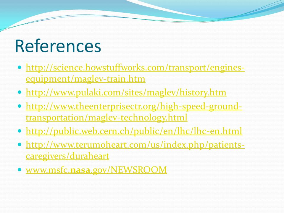 References http://science.howstuffworks.com/transport/engines- equipment/maglev-train.htm http://science.howstuffworks.com/transport/engines- equipment/maglev-train.htm http://www.pulaki.com/sites/maglev/history.htm http://www.theenterprisectr.org/high-speed-ground- transportation/maglev-technology.html http://www.theenterprisectr.org/high-speed-ground- transportation/maglev-technology.html http://public.web.cern.ch/public/en/lhc/lhc-en.html http://www.terumoheart.com/us/index.php/patients- caregivers/duraheart http://www.terumoheart.com/us/index.php/patients- caregivers/duraheart www.msfc.nasa.gov/NEWSROOM www.msfc.nasa.gov/NEWSROOM