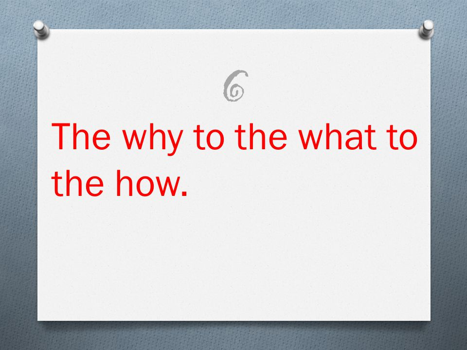 The why to the what to the how. 6