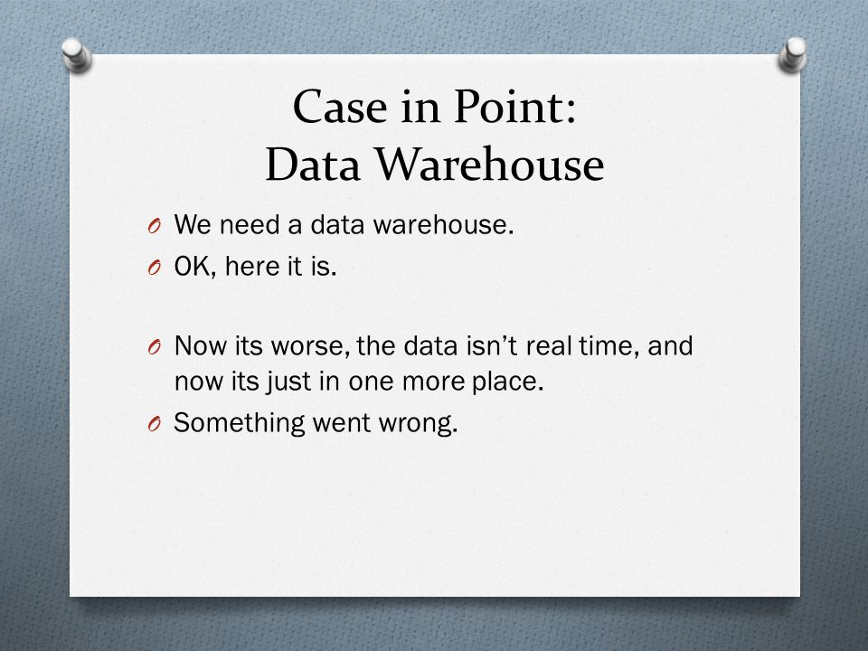 Case in Point: Data Warehouse O We need a data warehouse.