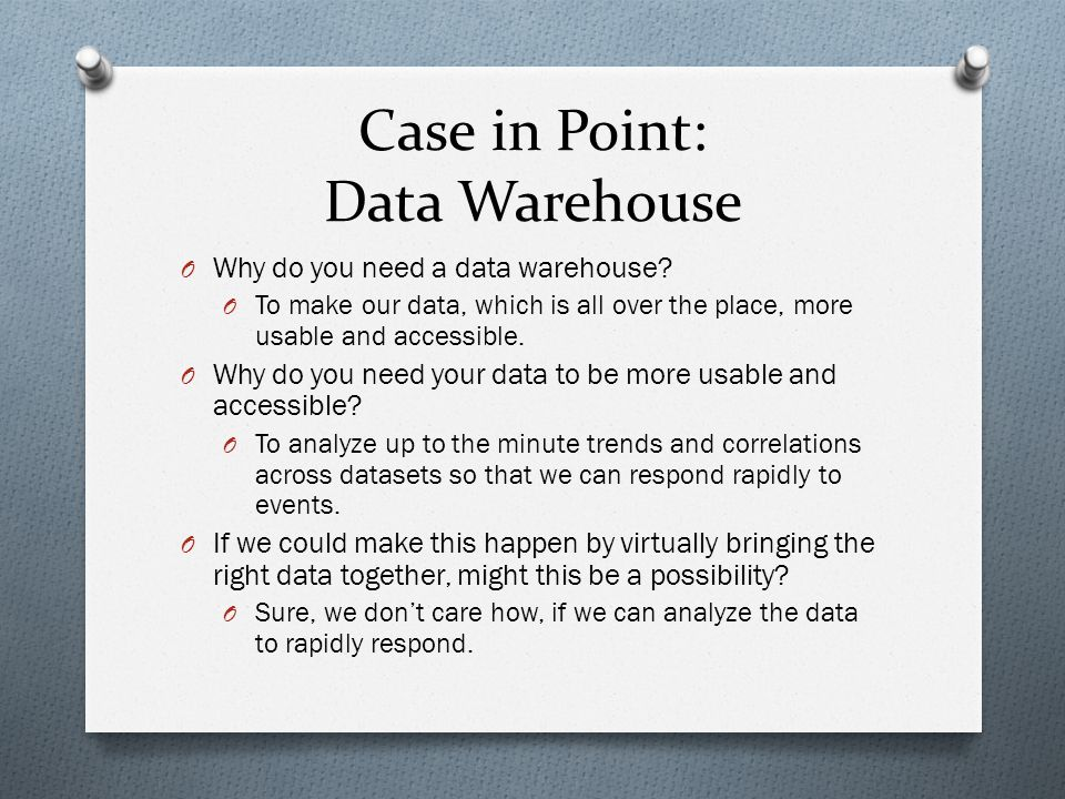 Case in Point: Data Warehouse O Why do you need a data warehouse.