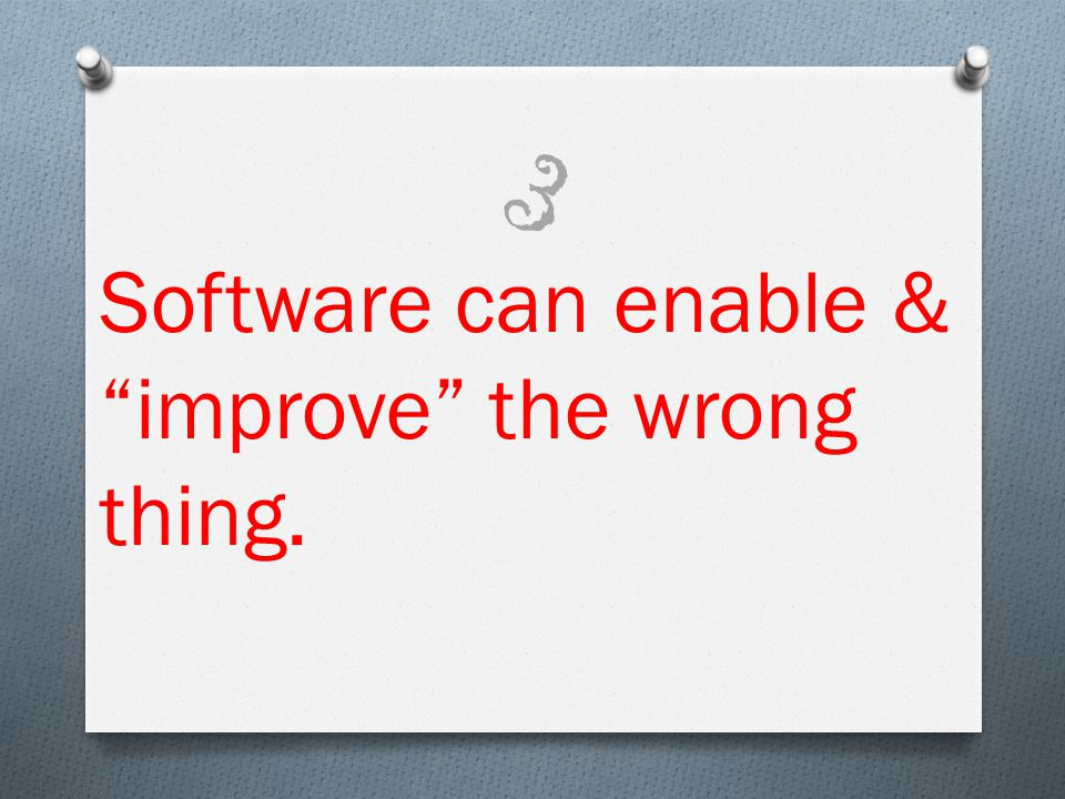 Software can enable & improve the wrong thing. 3