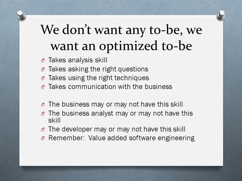 We don't want any to-be, we want an optimized to-be O Takes analysis skill O Takes asking the right questions O Takes using the right techniques O Takes communication with the business O The business may or may not have this skill O The business analyst may or may not have this skill O The developer may or may not have this skill O Remember: Value added software engineering
