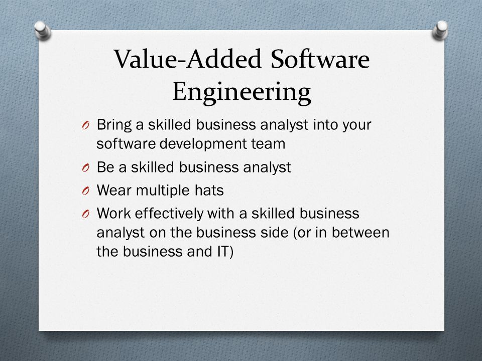 Value-Added Software Engineering O Bring a skilled business analyst into your software development team O Be a skilled business analyst O Wear multiple hats O Work effectively with a skilled business analyst on the business side (or in between the business and IT)