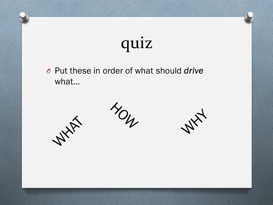 quiz O Put these in order of what should drive what… WHY WHAT HOW