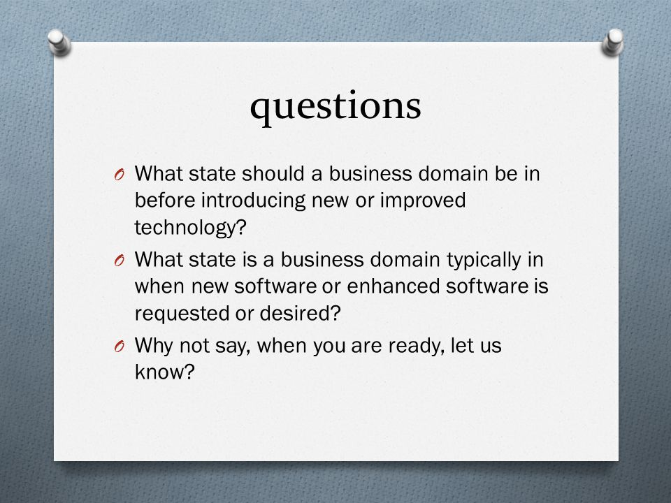 questions O What state should a business domain be in before introducing new or improved technology.