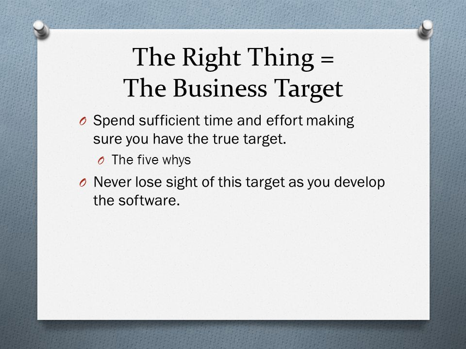 The Right Thing = The Business Target O Spend sufficient time and effort making sure you have the true target.