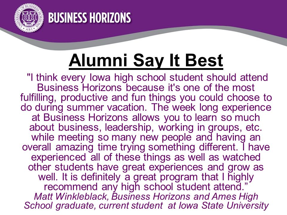 I think every Iowa high school student should attend Business Horizons because it s one of the most fulfilling, productive and fun things you could choose to do during summer vacation.