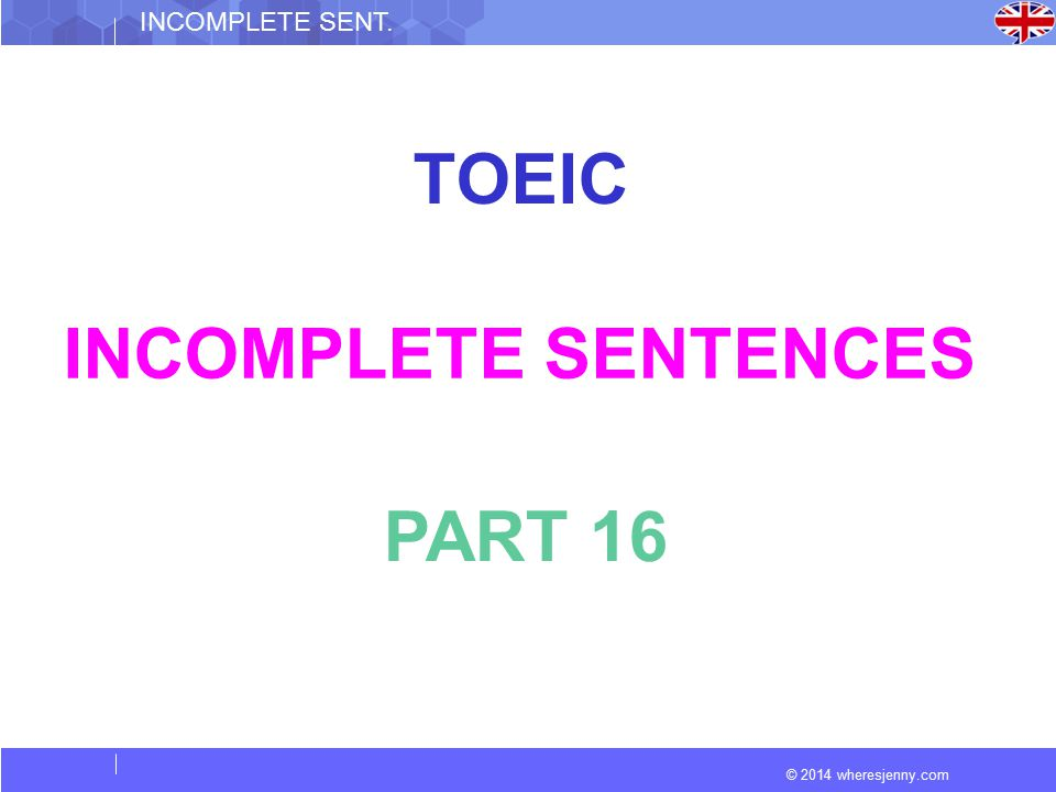 © 2014 wheresjenny.com INCOMPLETE SENT. TOEIC INCOMPLETE SENTENCES PART 16