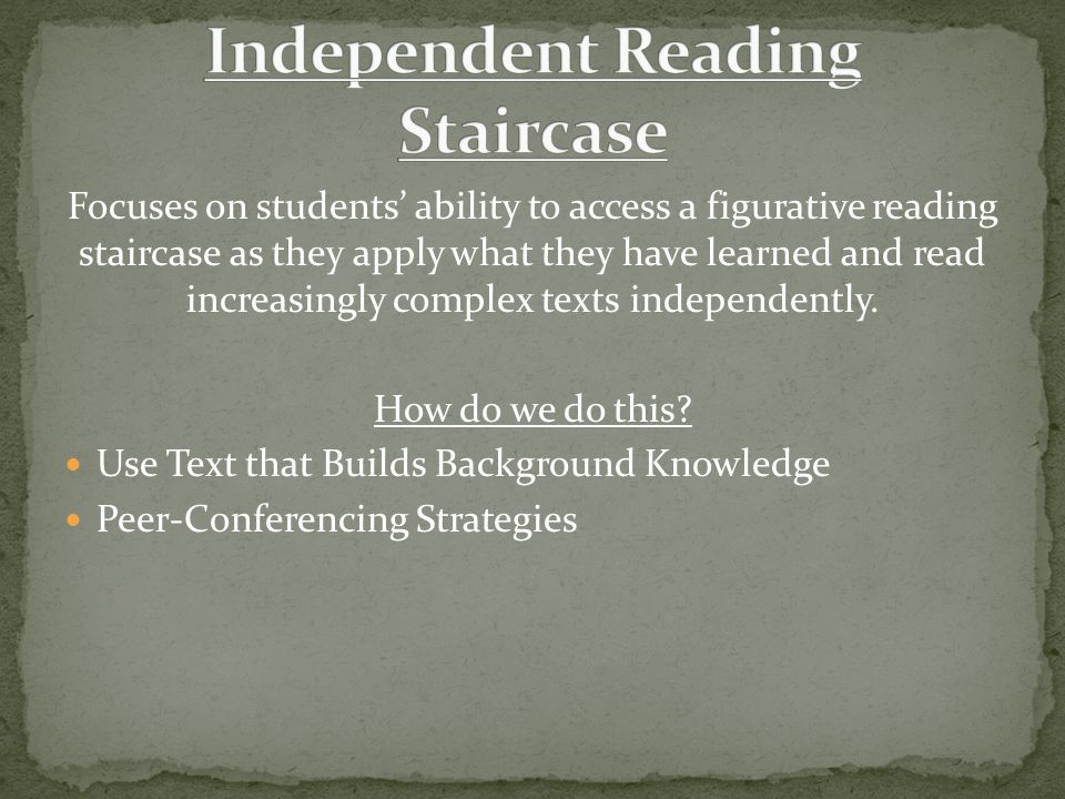 Focuses on students' ability to access a figurative reading staircase as they apply what they have learned and read increasingly complex texts independently.