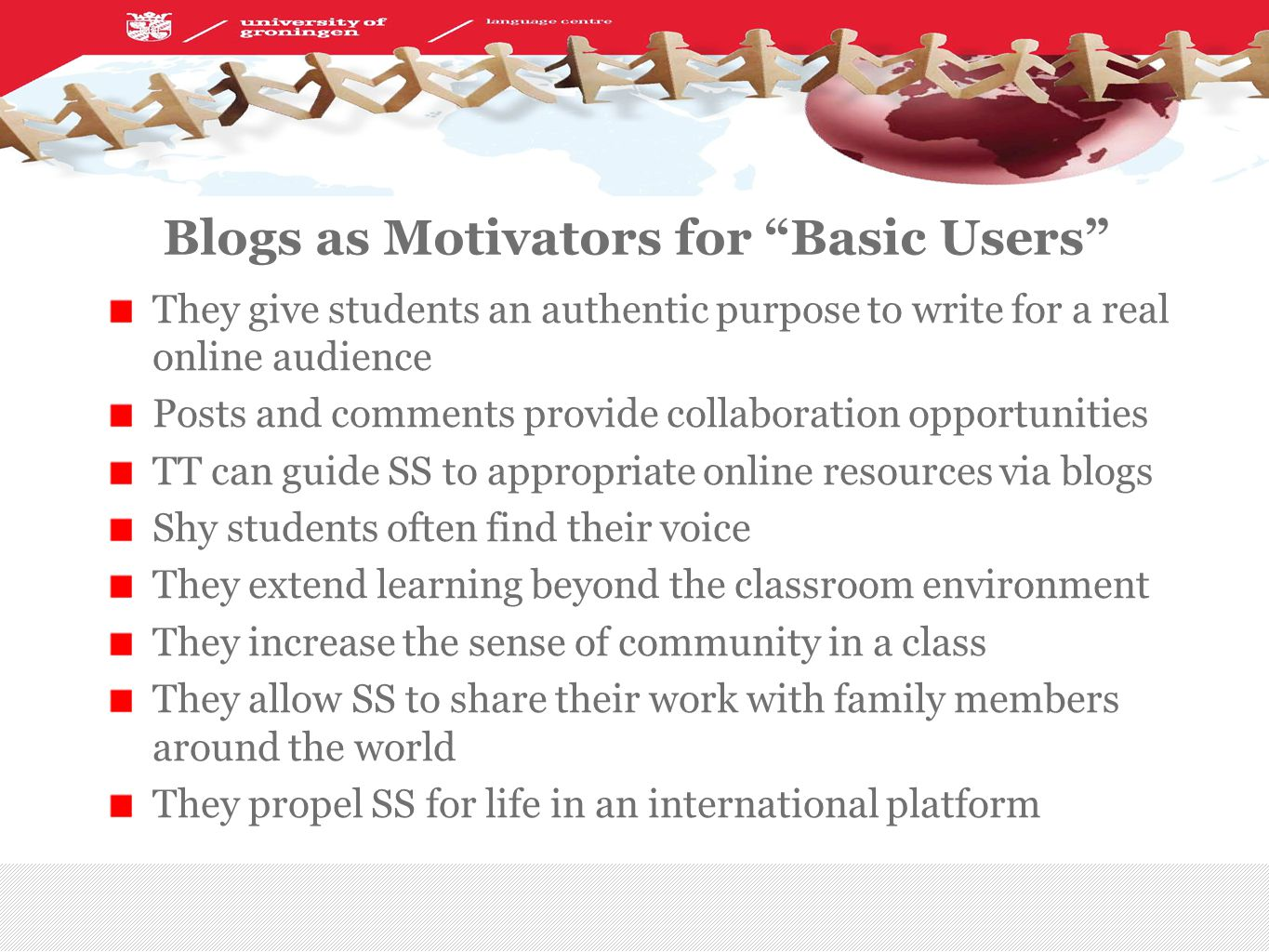 Blogs as Motivators for Basic Users They give students an authentic purpose to write for a real online audience Posts and comments provide collaboration opportunities TT can guide SS to appropriate online resources via blogs Shy students often find their voice They extend learning beyond the classroom environment They increase the sense of community in a class They allow SS to share their work with family members around the world They propel SS for life in an international platform