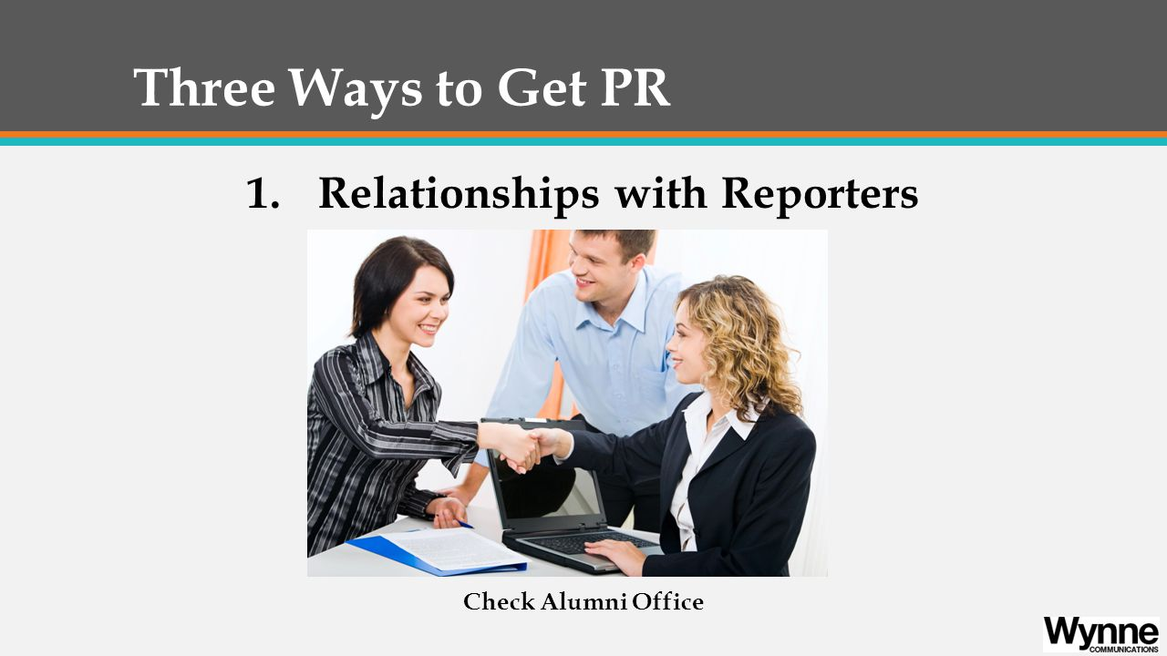 Three Ways to Get PR 1.Relationships with Reporters Check Alumni Office