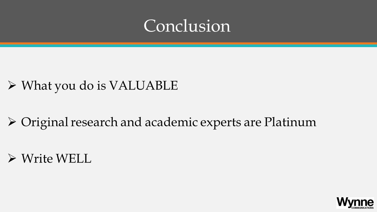 Conclusion  What you do is VALUABLE  Original research and academic experts are Platinum  Write WELL