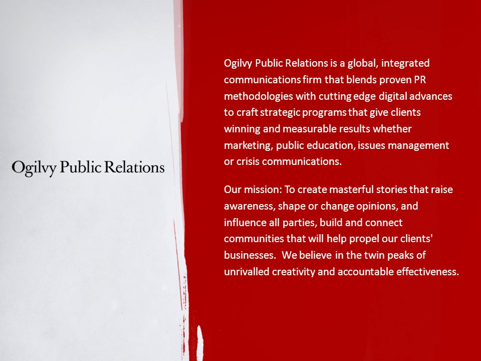 Ogilvy Public Relations is a global, integrated communications firm that blends proven PR methodologies with cutting edge digital advances to craft strategic programs that give clients winning and measurable results whether marketing, public education, issues management or crisis communications.