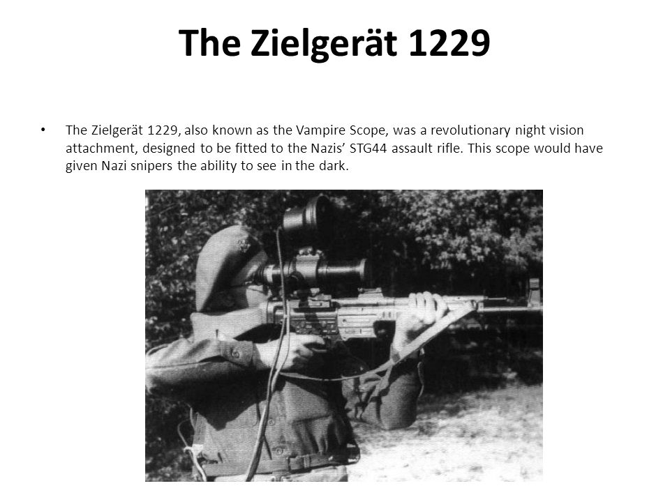 The Zielgerät 1229 The Zielgerät 1229, also known as the Vampire Scope, was a revolutionary night vision attachment, designed to be fitted to the Nazis' STG44 assault rifle.