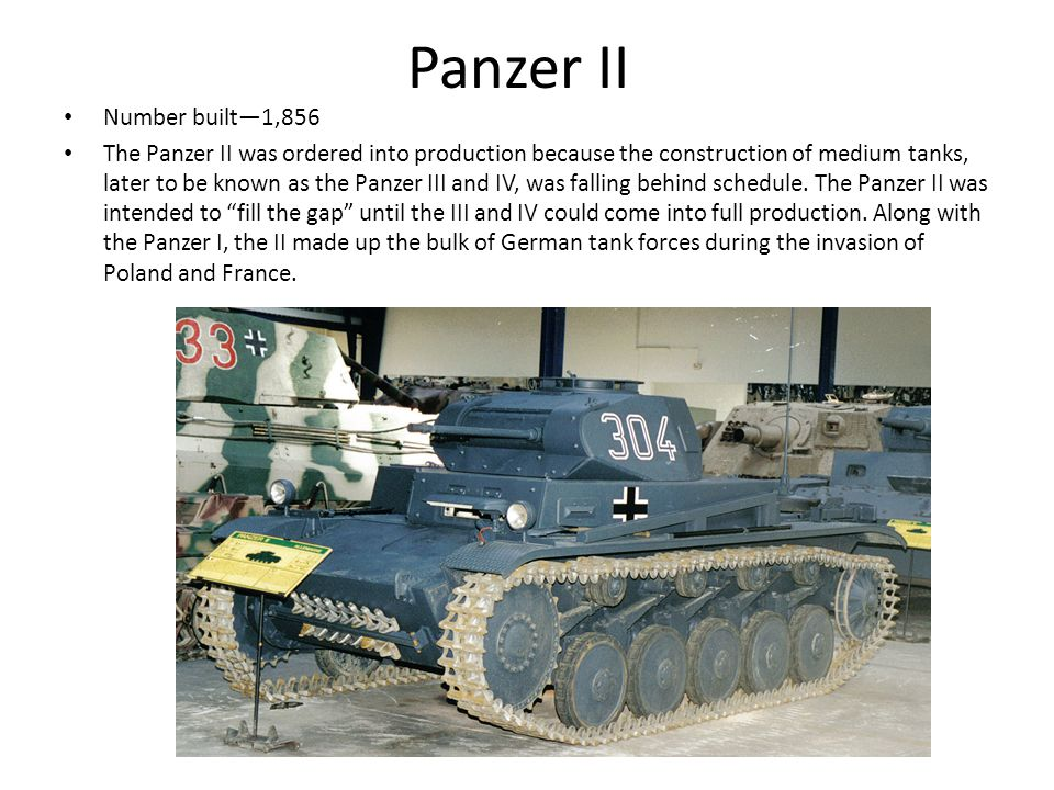Panzer II Number built—1,856 The Panzer II was ordered into production because the construction of medium tanks, later to be known as the Panzer III and IV, was falling behind schedule.