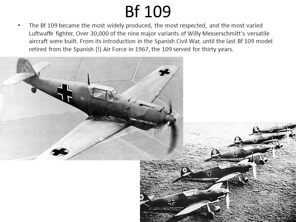 Bf 109 The Bf 109 became the most widely produced, the most respected, and the most varied Luftwaffe fighter.