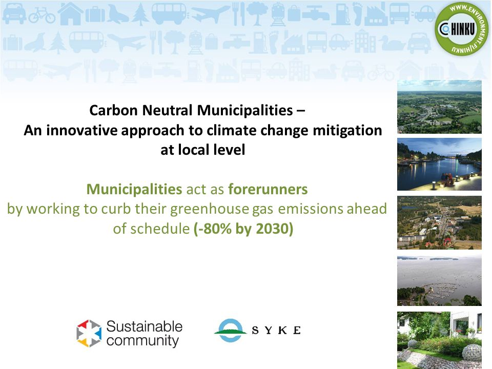 Carbon Neutral Municipalities – An innovative approach to climate change mitigation at local level Municipalities act as forerunners by working to curb their greenhouse gas emissions ahead of schedule (-80% by 2030)