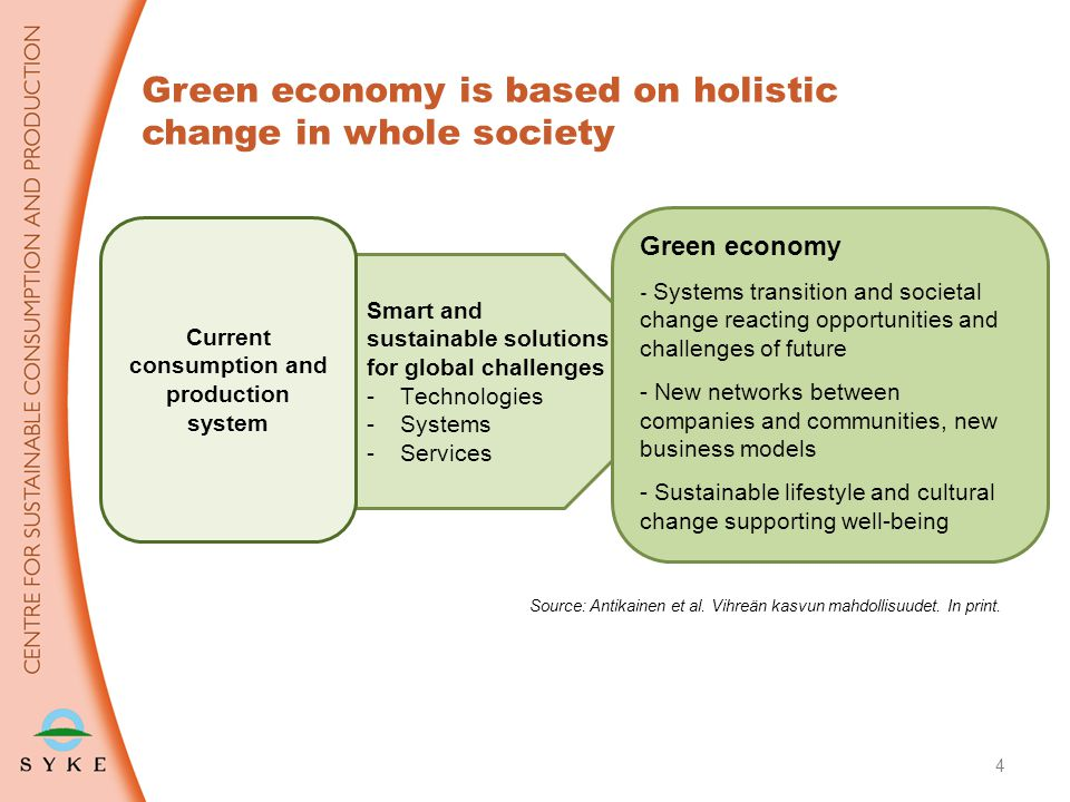 4 Green economy is based on holistic change in whole society Smart and sustainable solutions for global challenges -Technologies -Systems -Services Green economy - Systems transition and societal change reacting opportunities and challenges of future - New networks between companies and communities, new business models - Sustainable lifestyle and cultural change supporting well-being Current consumption and production system Source: Antikainen et al.
