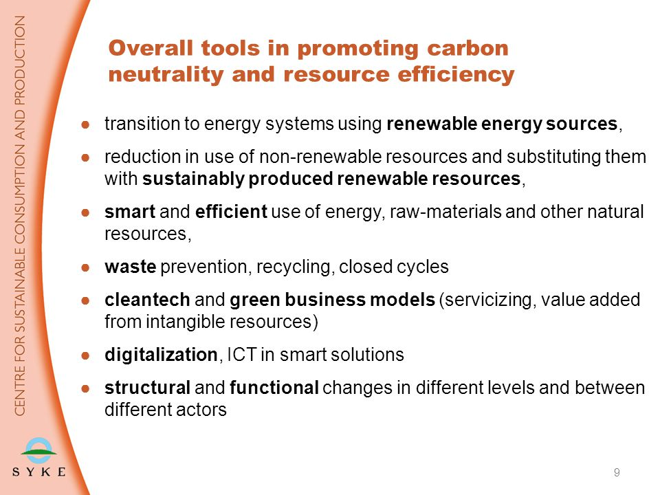 ●transition to energy systems using renewable energy sources, ●reduction in use of non-renewable resources and substituting them with sustainably produced renewable resources, ●smart and efficient use of energy, raw-materials and other natural resources, ●waste prevention, recycling, closed cycles ●cleantech and green business models (servicizing, value added from intangible resources) ●digitalization, ICT in smart solutions ●structural and functional changes in different levels and between different actors 9 Overall tools in promoting carbon neutrality and resource efficiency