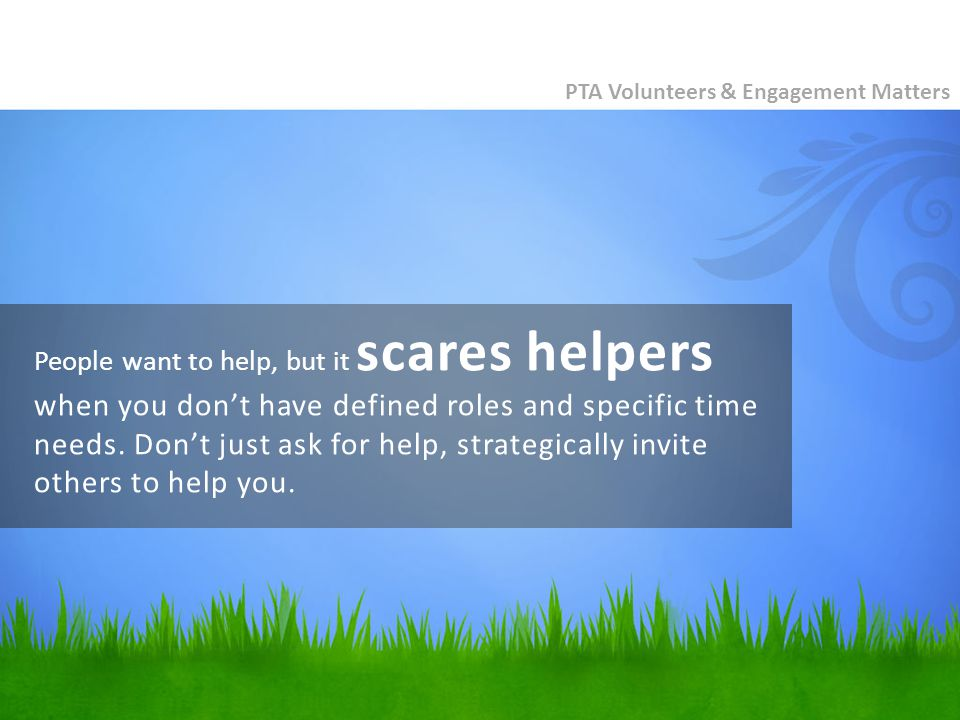 People want to help, but it scares helpers when you don't have defined roles and specific time needs.