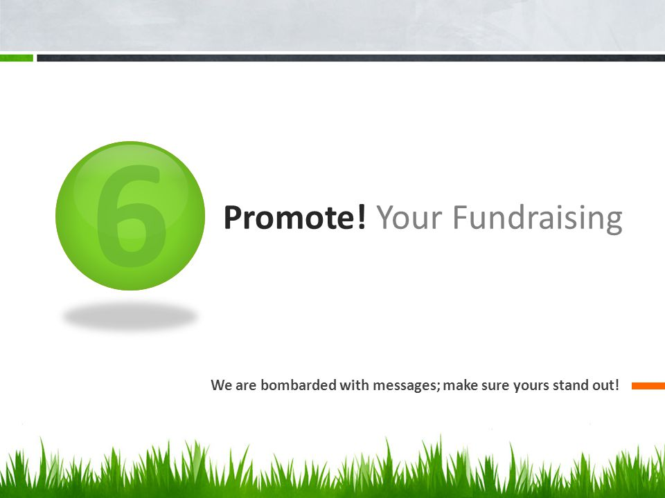 6 Promote! Your Fundraising We are bombarded with messages; make sure yours stand out!