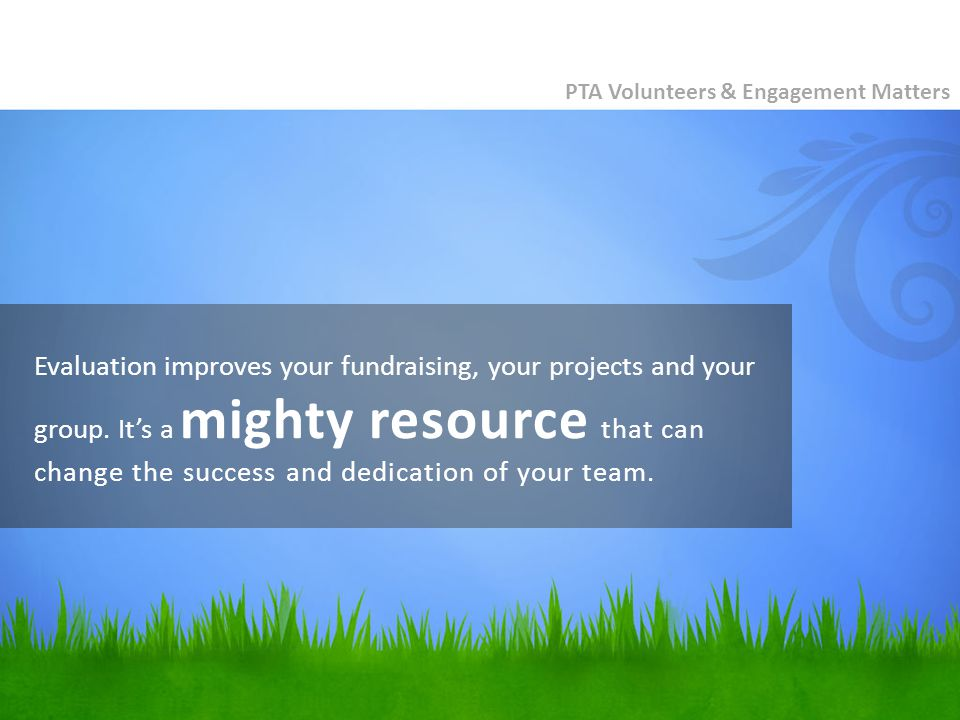 Evaluation improves your fundraising, your projects and your group.