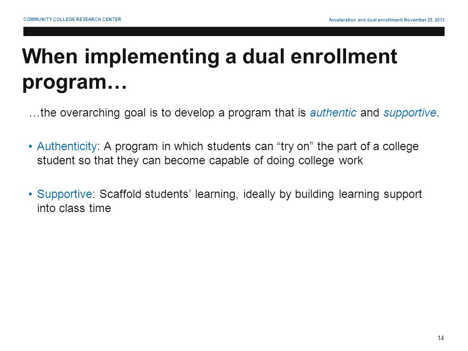 Acceleration and dual enrollment/ November 25, 2013 14 COMMUNITY COLLEGE RESEARCH CENTER When implementing a dual enrollment program… …the overarching goal is to develop a program that is authentic and supportive.