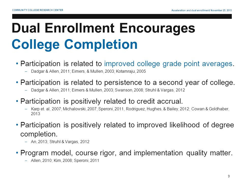 Acceleration and dual enrollment/ November 25, 2013 9 COMMUNITY COLLEGE RESEARCH CENTER Dual Enrollment Encourages College Completion Participation is related to improved college grade point averages.