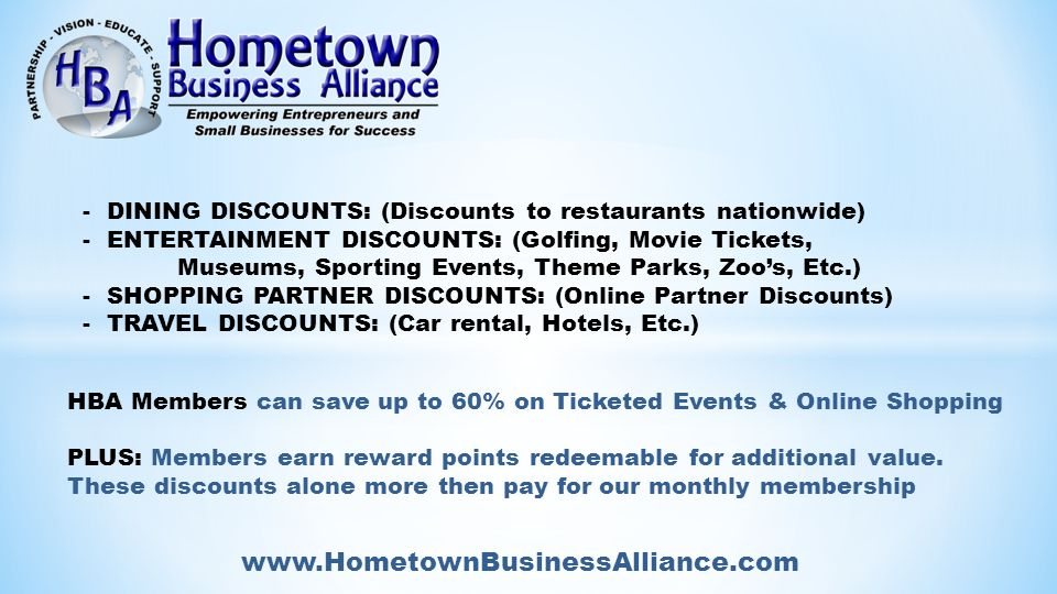 www.HometownBusinessAlliance.com - DINING DISCOUNTS: (Discounts to restaurants nationwide) - ENTERTAINMENT DISCOUNTS: (Golfing, Movie Tickets, Museums, Sporting Events, Theme Parks, Zoo's, Etc.) - SHOPPING PARTNER DISCOUNTS: (Online Partner Discounts) - TRAVEL DISCOUNTS: (Car rental, Hotels, Etc.) HBA Members can save up to 60% on Ticketed Events & Online Shopping PLUS: Members earn reward points redeemable for additional value.