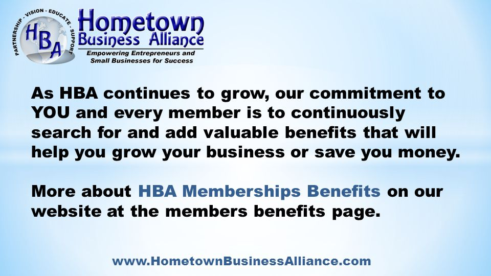 www.HometownBusinessAlliance.com As HBA continues to grow, our commitment to YOU and every member is to continuously search for and add valuable benefits that will help you grow your business or save you money.