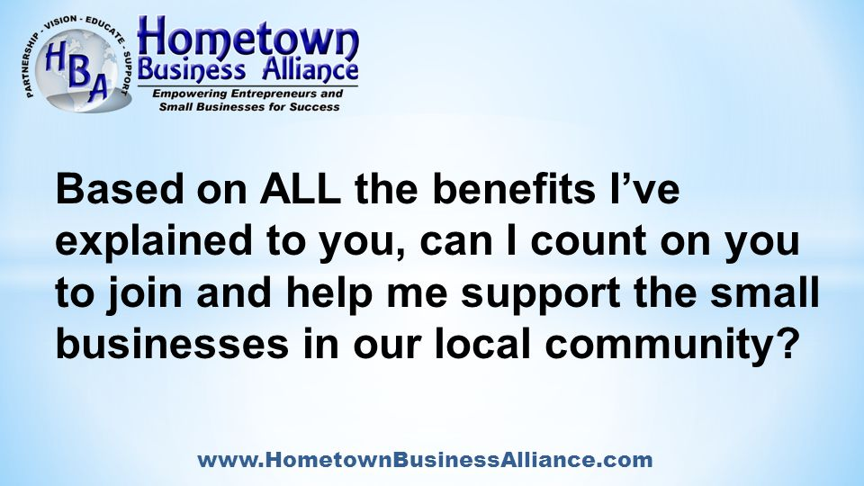 www.HometownBusinessAlliance.com Based on ALL the benefits I've explained to you, can I count on you to join and help me support the small businesses in our local community