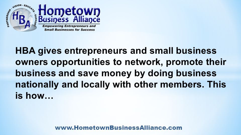 www.HometownBusinessAlliance.com HBA gives entrepreneurs and small business owners opportunities to network, promote their business and save money by doing business nationally and locally with other members.