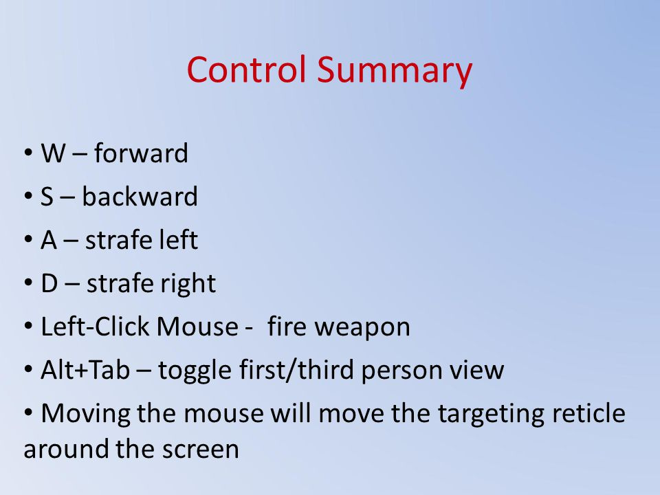 Control Summary W – forward S – backward A – strafe left D – strafe right Left-Click Mouse - fire weapon Alt+Tab – toggle first/third person view Moving the mouse will move the targeting reticle around the screen