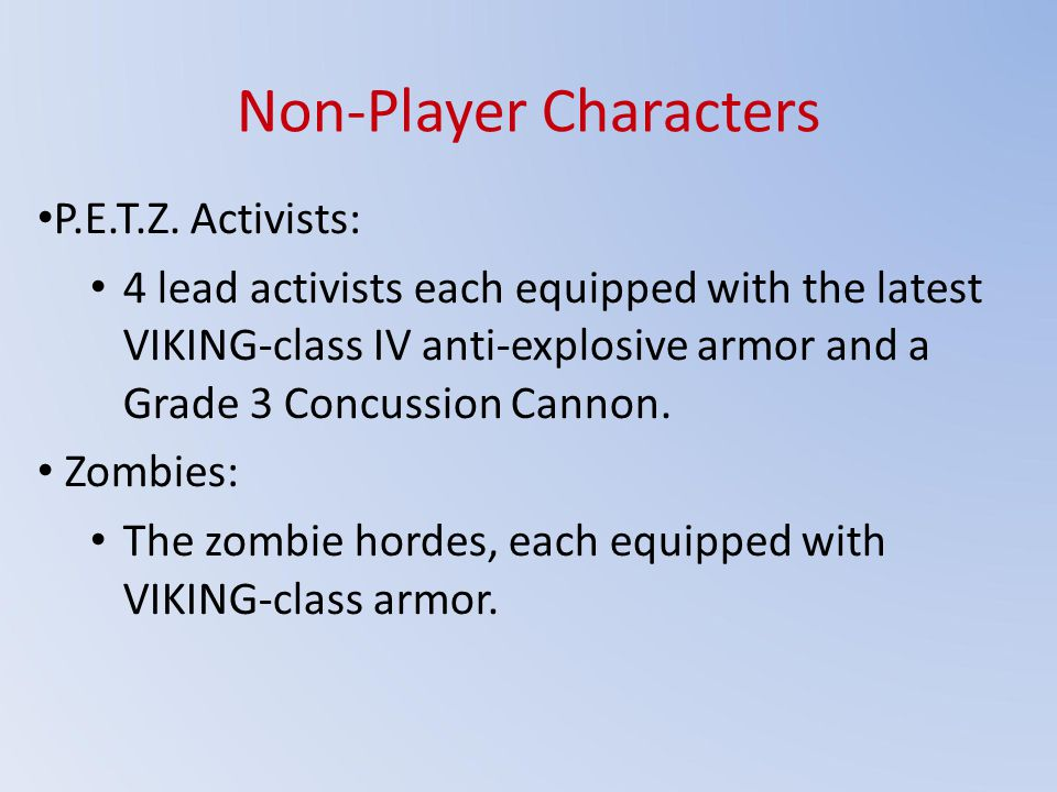 Non-Player Characters P.E.T.Z. Activists: 4 lead activists each equipped with the latest VIKING-class IV anti-explosive armor and a Grade 3 Concussion
