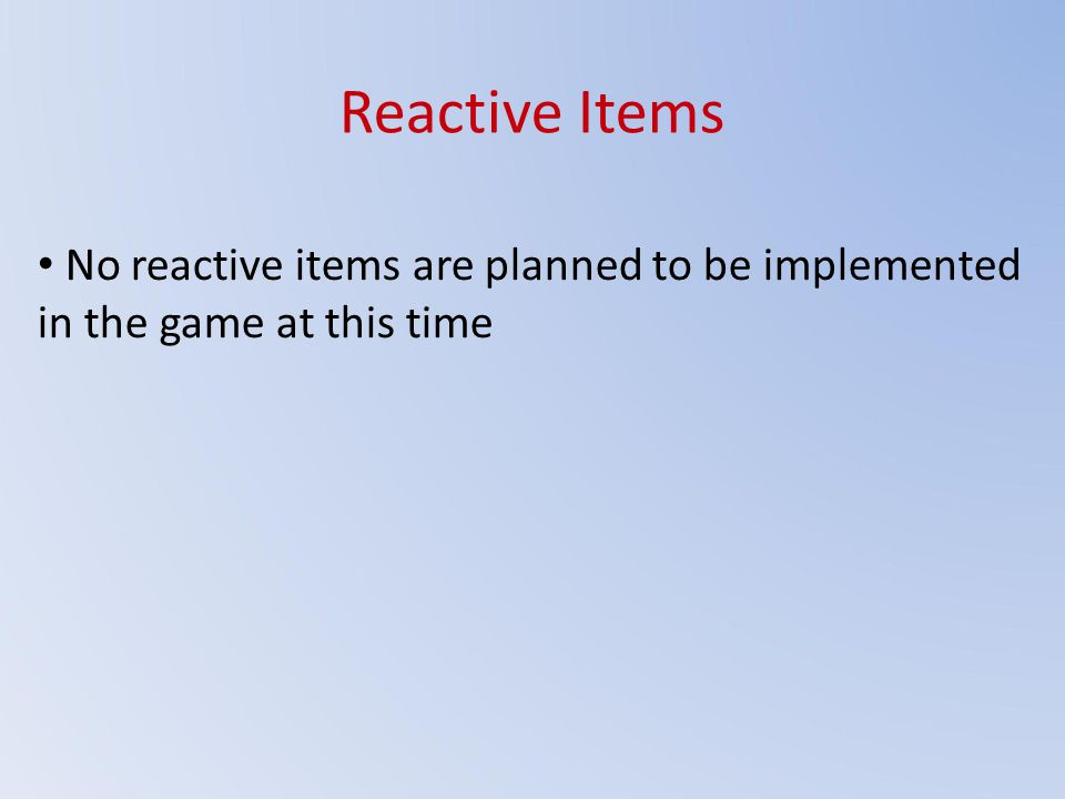 Reactive Items No reactive items are planned to be implemented in the game at this time