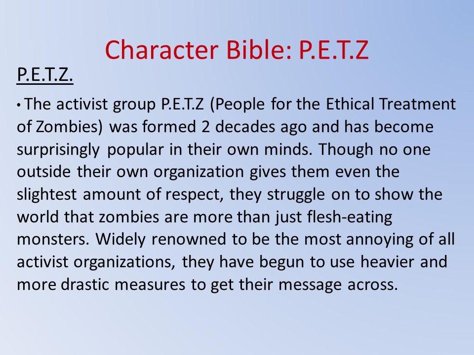 Character Bible: P.E.T.Z P.E.T.Z. The activist group P.E.T.Z (People for the Ethical Treatment of Zombies) was formed 2 decades ago and has become sur