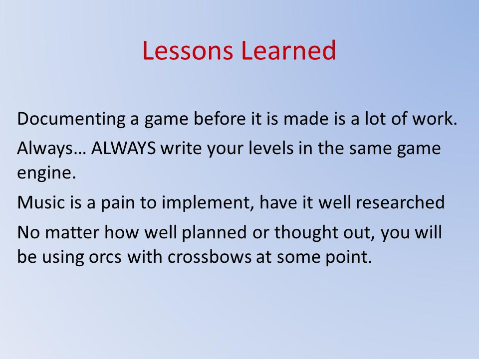 Lessons Learned Documenting a game before it is made is a lot of work.