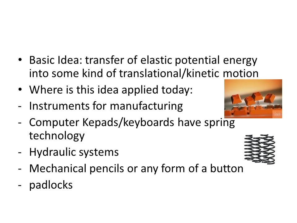 Basic Idea: transfer of elastic potential energy into some kind of translational/kinetic motion Where is this idea applied today: -Instruments for manufacturing -Computer Kepads/keyboards have spring technology -Hydraulic systems -Mechanical pencils or any form of a button -padlocks