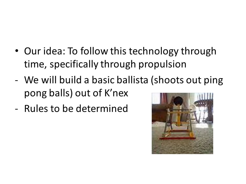 Our idea: To follow this technology through time, specifically through propulsion -We will build a basic ballista (shoots out ping pong balls) out of K'nex -Rules to be determined