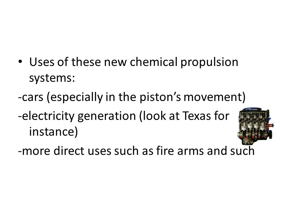 Uses of these new chemical propulsion systems: -cars (especially in the piston's movement) -electricity generation (look at Texas for instance) -more direct uses such as fire arms and such