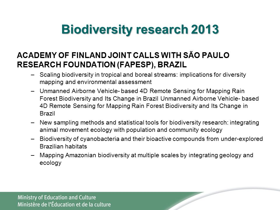 Biodiversity research 2013 ACADEMY OF FINLAND JOINT CALLS WITH SÃO PAULO RESEARCH FOUNDATION (FAPESP), BRAZIL –Scaling biodiversity in tropical and boreal streams: implications for diversity mapping and environmental assessment –Unmanned Airborne Vehicle- based 4D Remote Sensing for Mapping Rain Forest Biodiversity and Its Change in Brazil Unmanned Airborne Vehicle- based 4D Remote Sensing for Mapping Rain Forest Biodiversity and Its Change in Brazil –New sampling methods and statistical tools for biodiversity research: integrating animal movement ecology with population and community ecology –Biodiversity of cyanobacteria and their bioactive compounds from under-explored Brazilian habitats –Mapping Amazonian biodiversity at multiple scales by integrating geology and ecology