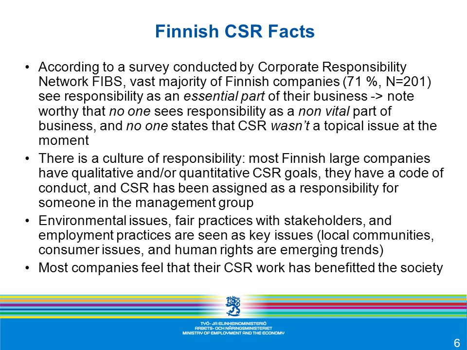 Finnish CSR Facts According to a survey conducted by Corporate Responsibility Network FIBS, vast majority of Finnish companies (71 %, N=201) see responsibility as an essential part of their business -> note worthy that no one sees responsibility as a non vital part of business, and no one states that CSR wasn't a topical issue at the moment There is a culture of responsibility: most Finnish large companies have qualitative and/or quantitative CSR goals, they have a code of conduct, and CSR has been assigned as a responsibility for someone in the management group Environmental issues, fair practices with stakeholders, and employment practices are seen as key issues (local communities, consumer issues, and human rights are emerging trends) Most companies feel that their CSR work has benefitted the society 6