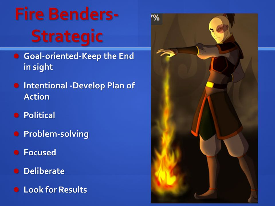 Fire Benders- Strategic Goal-oriented-Keep the End in sight Goal-oriented-Keep the End in sight Intentional -Develop Plan of Action Intentional -Develop Plan of Action Political Political Problem-solving Problem-solving Focused Focused Deliberate Deliberate Look for Results Look for Results