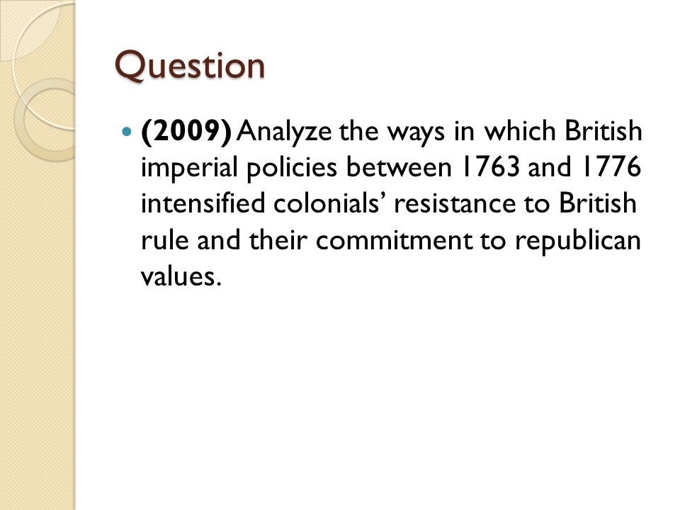 Question (2009) Analyze the ways in which British imperial policies between 1763 and 1776 intensified colonials' resistance to British rule and their