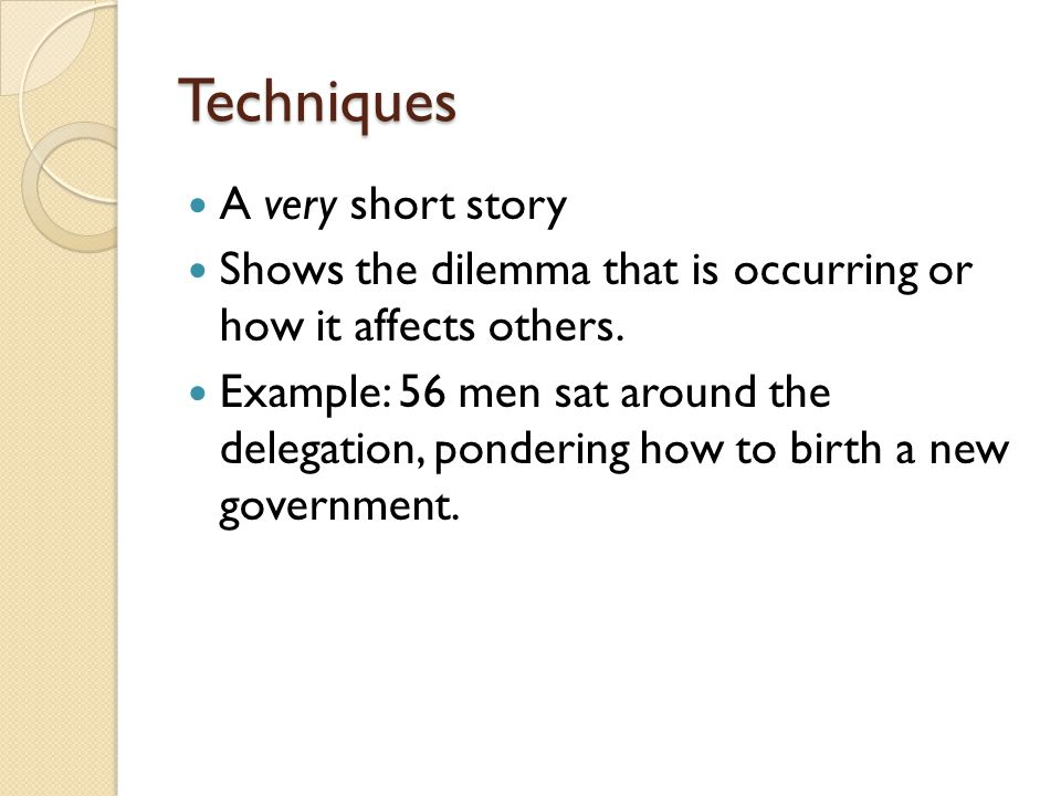 Techniques A very short story Shows the dilemma that is occurring or how it affects others. Example: 56 men sat around the delegation, pondering how t